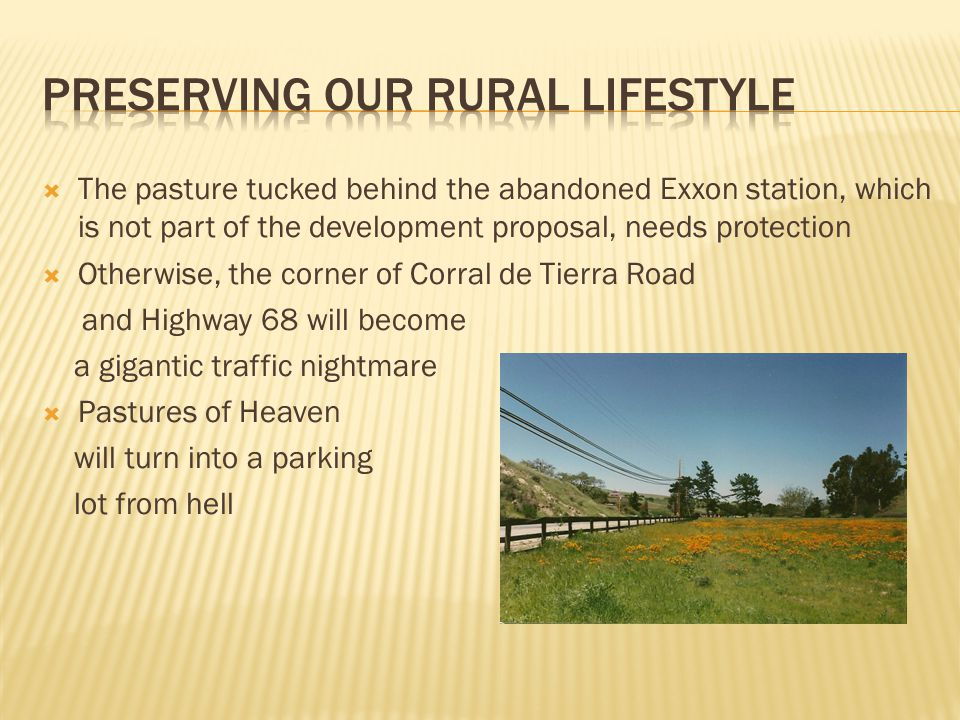  The pasture tucked behind the abandoned Exxon station, which is not part of the development proposal, needs protection  Otherwise, the corner of Corral de Tierra Road and Highway 68 will become a gigantic traffic nightmare  Pastures of Heaven will turn into a parking lot from hell