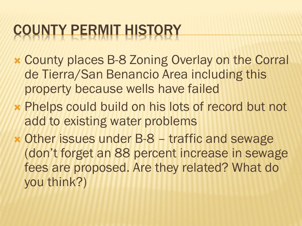  County places B-8 Zoning Overlay on the Corral de Tierra/San Benancio Area including this property because wells have failed  Phelps could build on his lots of record but not add to existing water problems  Other issues under B-8 – traffic and sewage (don't forget an 88 percent increase in sewage fees are proposed.
