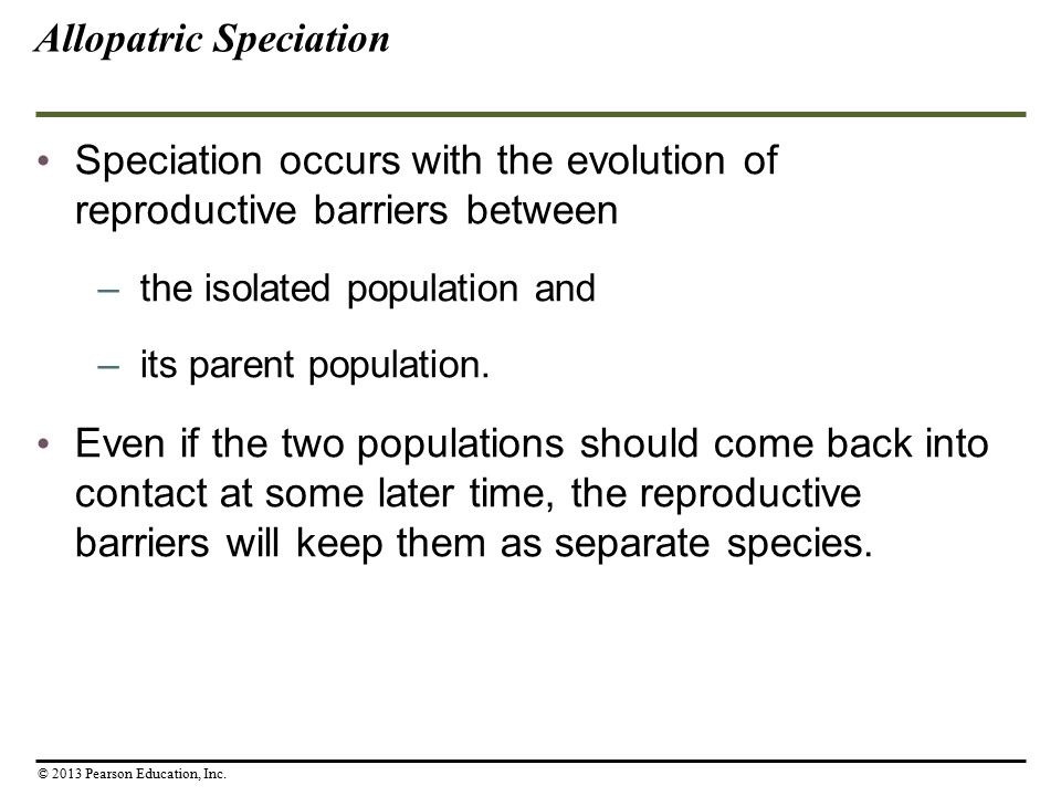 Speciation occurs with the evolution of reproductive barriers between –the isolated population and –its parent population. Even if the two populations