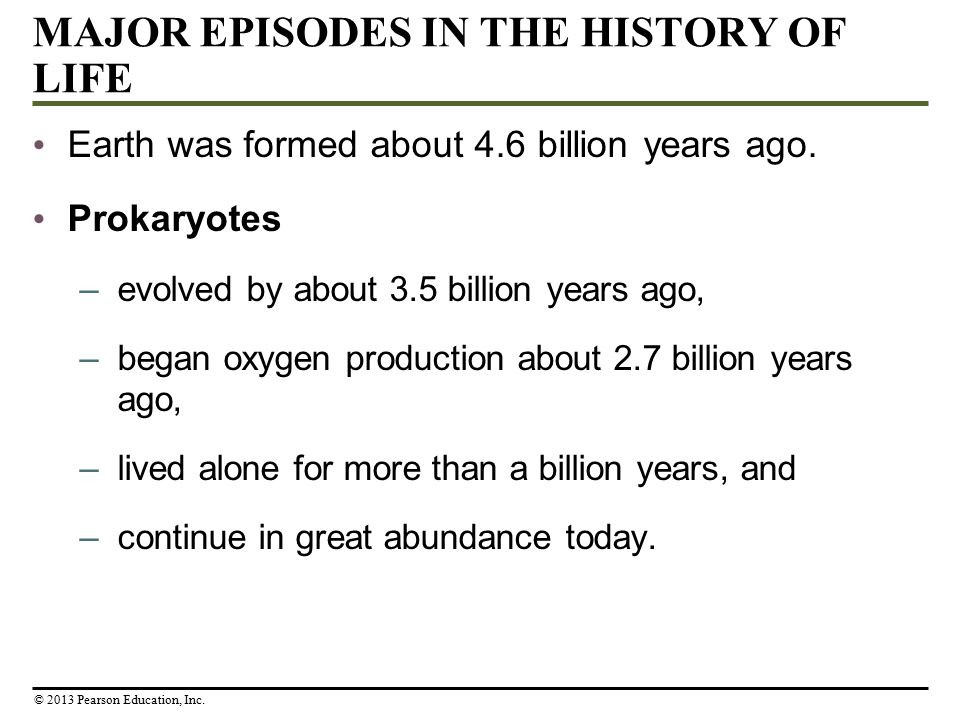 MAJOR EPISODES IN THE HISTORY OF LIFE Earth was formed about 4.6 billion years ago. Prokaryotes –evolved by about 3.5 billion years ago, –began oxygen