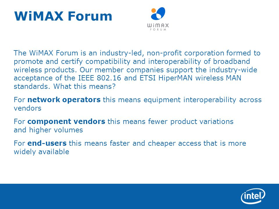 WiMAX Forum The WiMAX Forum is an industry-led, non-profit corporation formed to promote and certify compatibility and interoperability of broadband wireless products.