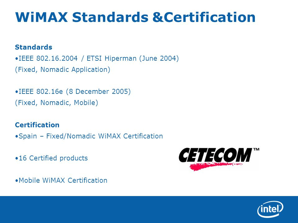 WiMAX Standards &Certification Standards IEEE 802.16.2004 / ETSI Hiperman (June 2004) (Fixed, Nomadic Application) IEEE 802.16e (8 December 2005) (Fixed, Nomadic, Mobile) Certification Spain – Fixed/Nomadic WiMAX Certification 16 Certified products Mobile WiMAX Certification