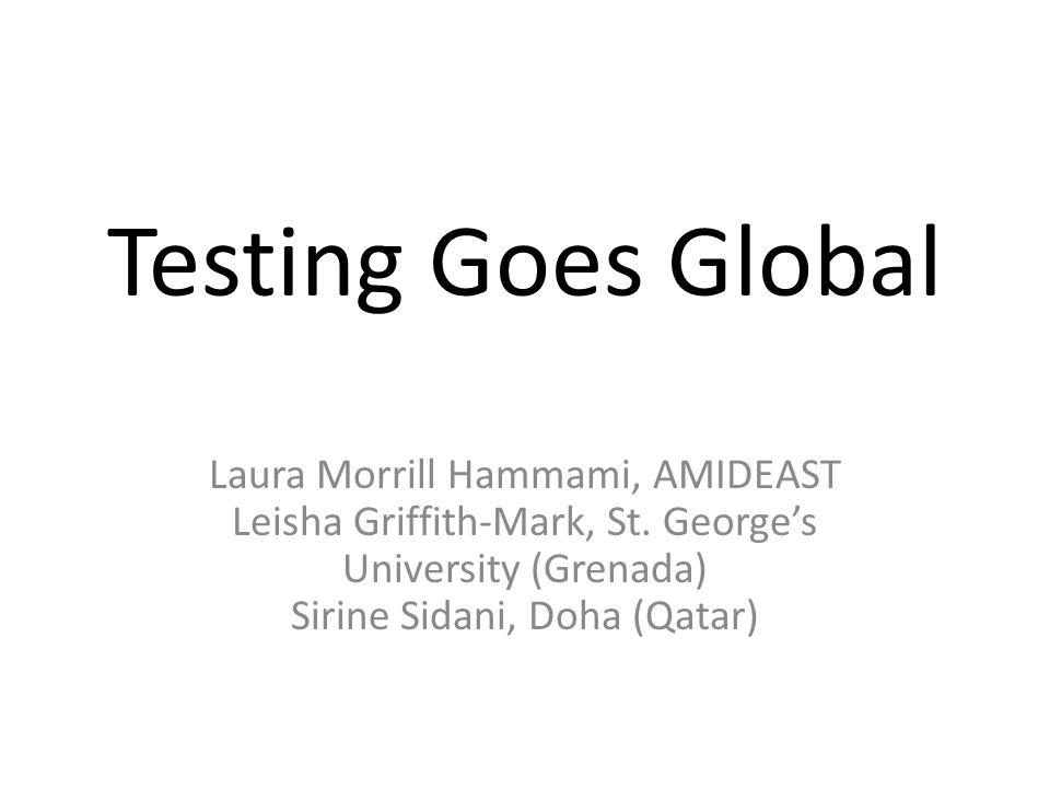 Testing Goes Global Laura Morrill Hammami, AMIDEAST Leisha Griffith-Mark, St. George's University (Grenada) Sirine Sidani, Doha (Qatar)
