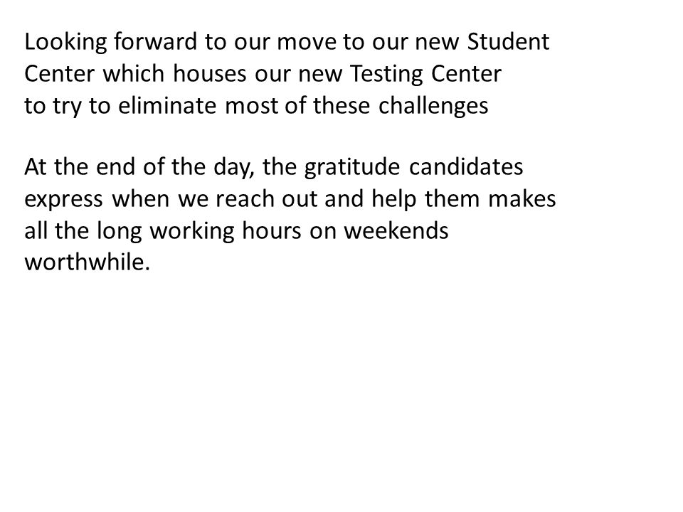 Looking forward to our move to our new Student Center which houses our new Testing Center to try to eliminate most of these challenges At the end of t