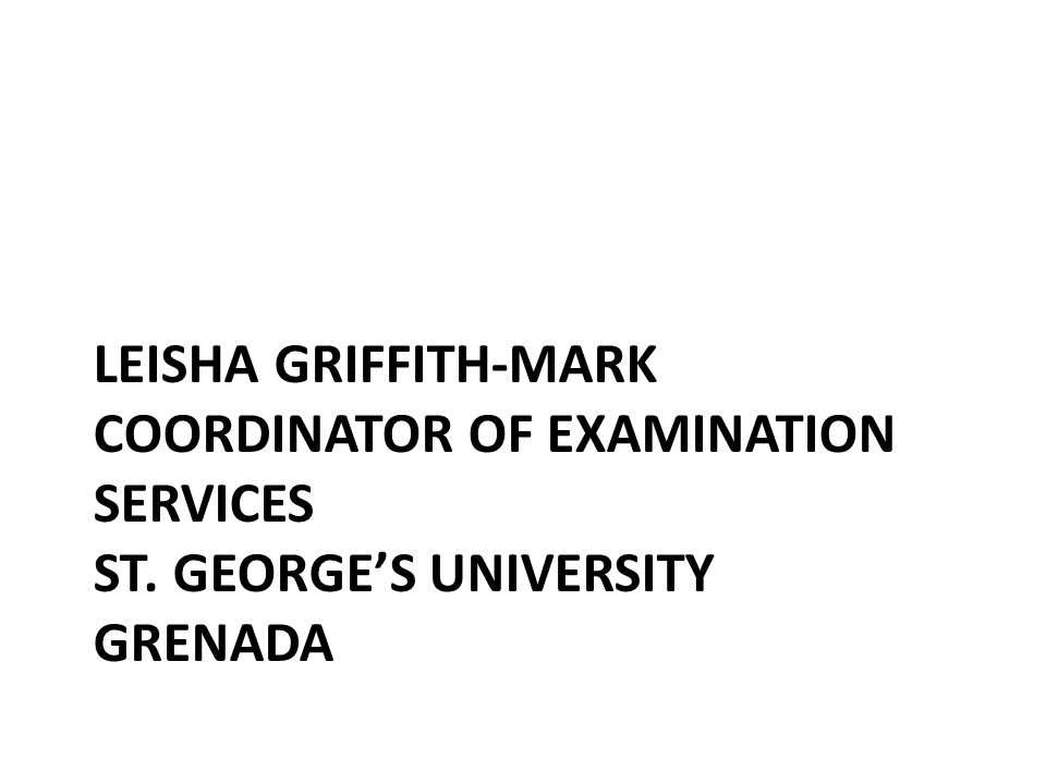 LEISHA GRIFFITH-MARK COORDINATOR OF EXAMINATION SERVICES ST. GEORGE'S UNIVERSITY GRENADA