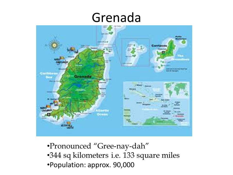 "Grenada Pronounced ""Gree-nay-dah"" 344 sq kilometers i.e. 133 square miles Population: approx. 90,000"