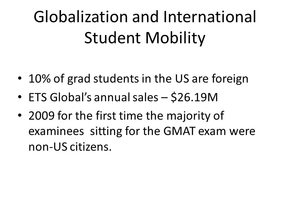Globalization and International Student Mobility 10% of grad students in the US are foreign ETS Global's annual sales – $26.19M 2009 for the first tim