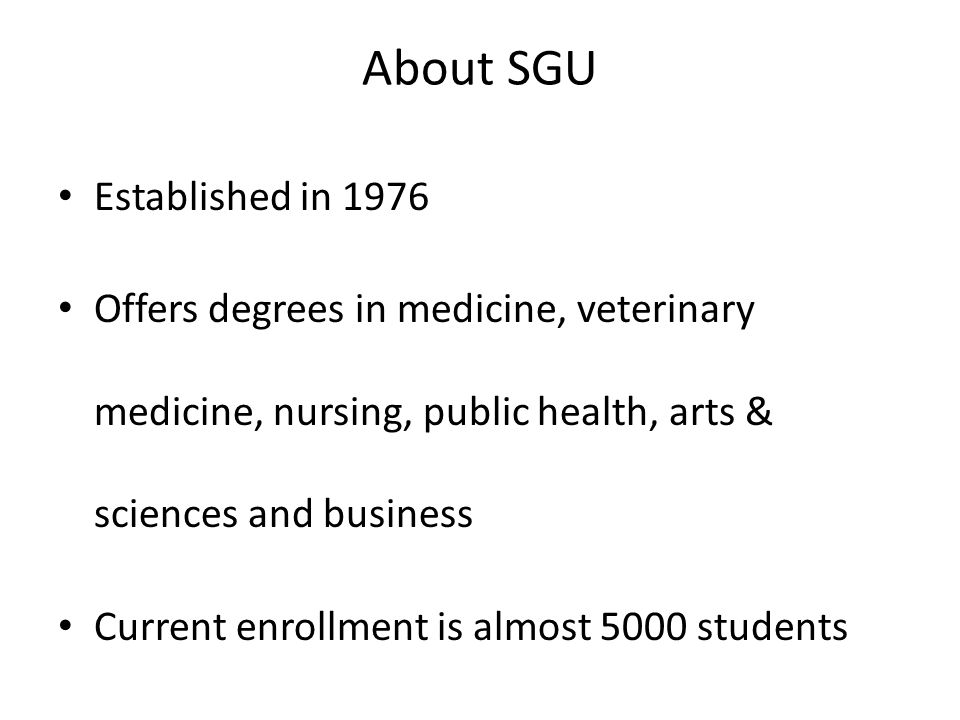 About SGU Established in 1976 Offers degrees in medicine, veterinary medicine, nursing, public health, arts & sciences and business Current enrollment
