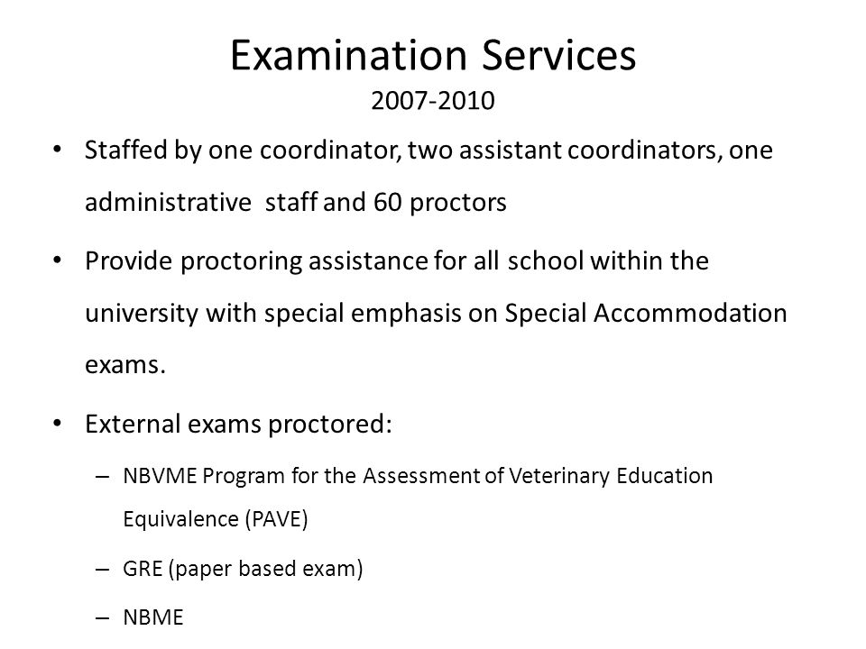 Examination Services 2007-2010 Staffed by one coordinator, two assistant coordinators, one administrative staff and 60 proctors Provide proctoring ass