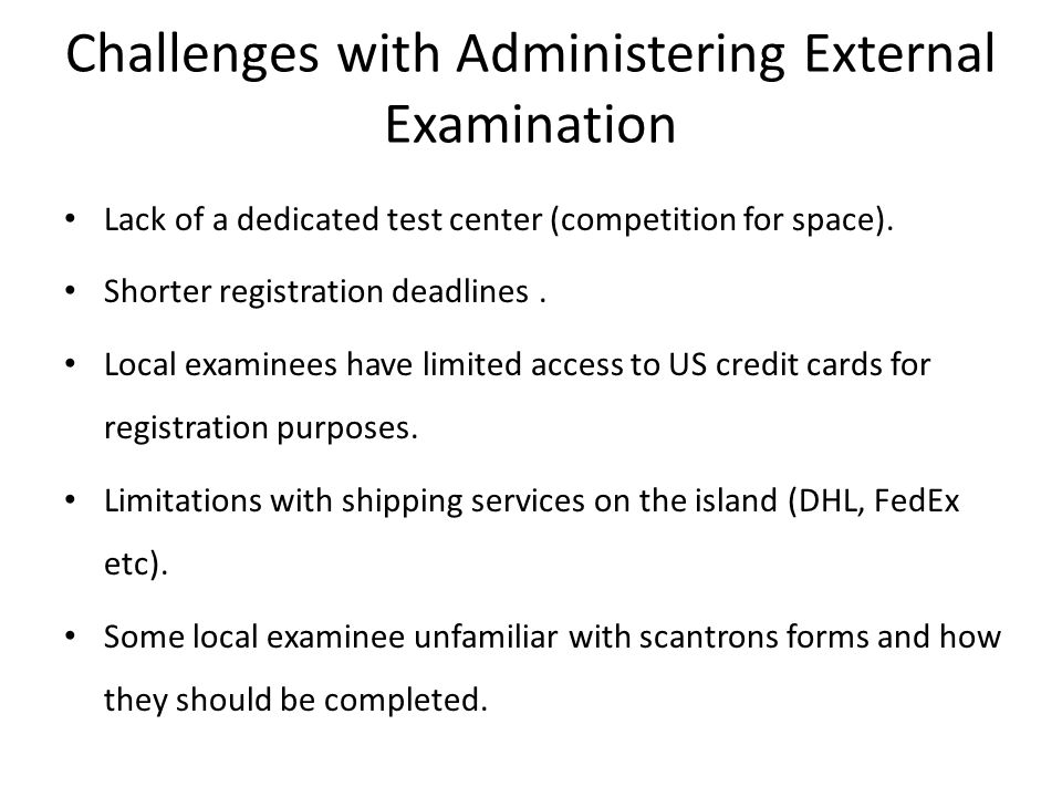 Challenges with Administering External Examination Lack of a dedicated test center (competition for space). Shorter registration deadlines. Local exam