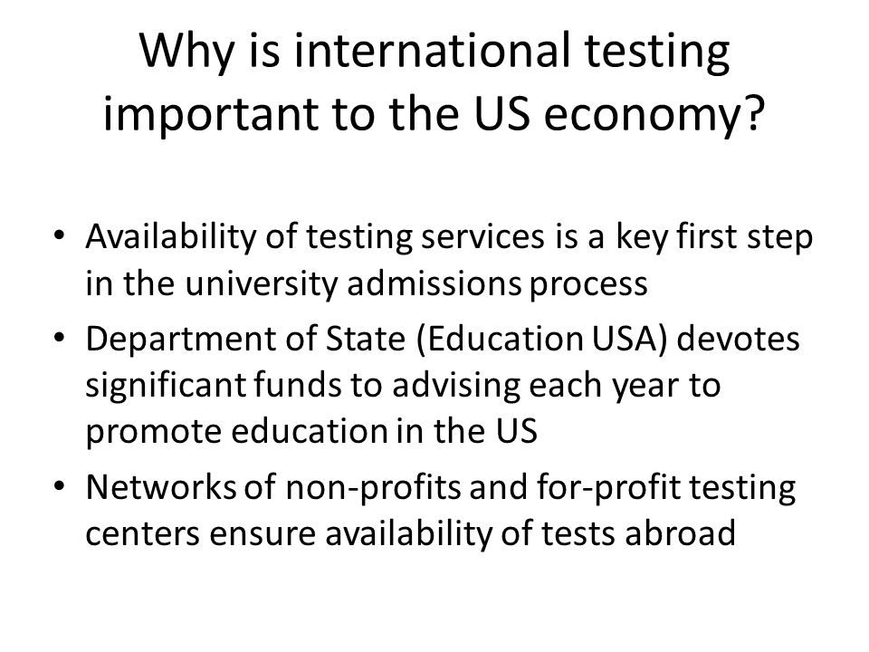 Why is international testing important to the US economy? Availability of testing services is a key first step in the university admissions process De