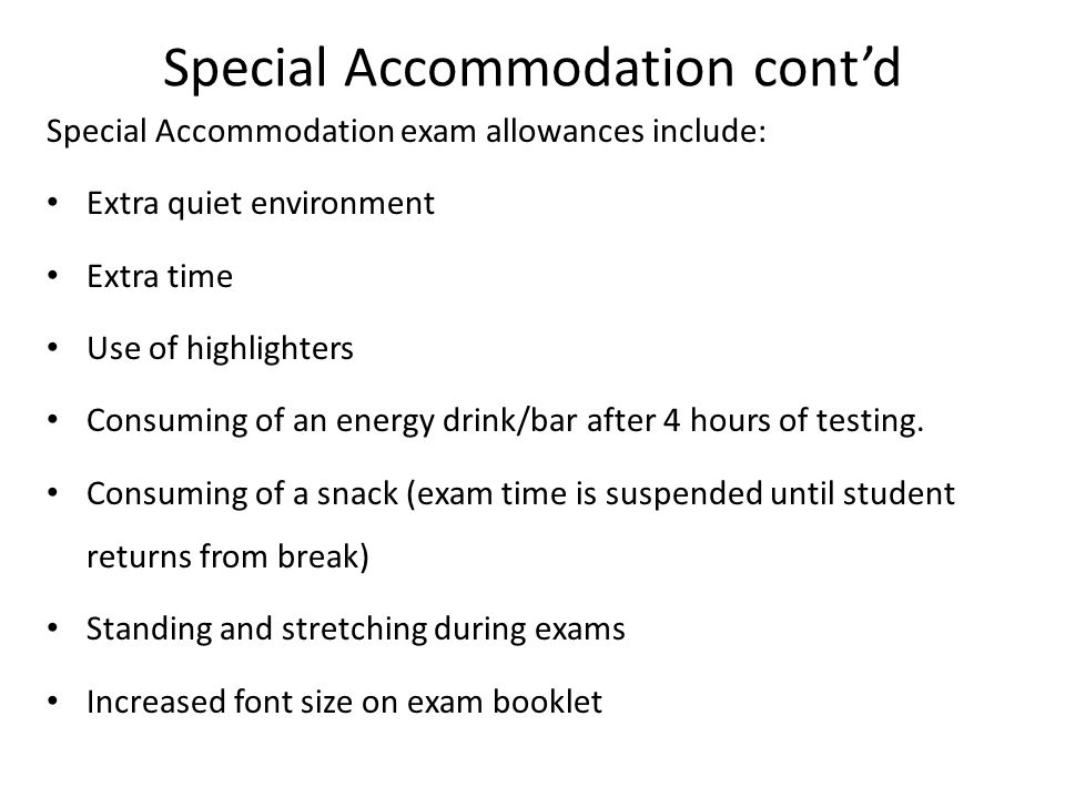Special Accommodation cont'd Special Accommodation exam allowances include: Extra quiet environment Extra time Use of highlighters Consuming of an ene