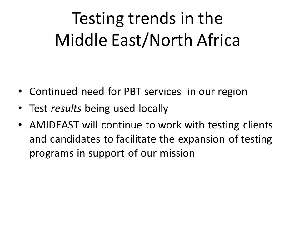 Testing trends in the Middle East/North Africa Continued need for PBT services in our region Test results being used locally AMIDEAST will continue to