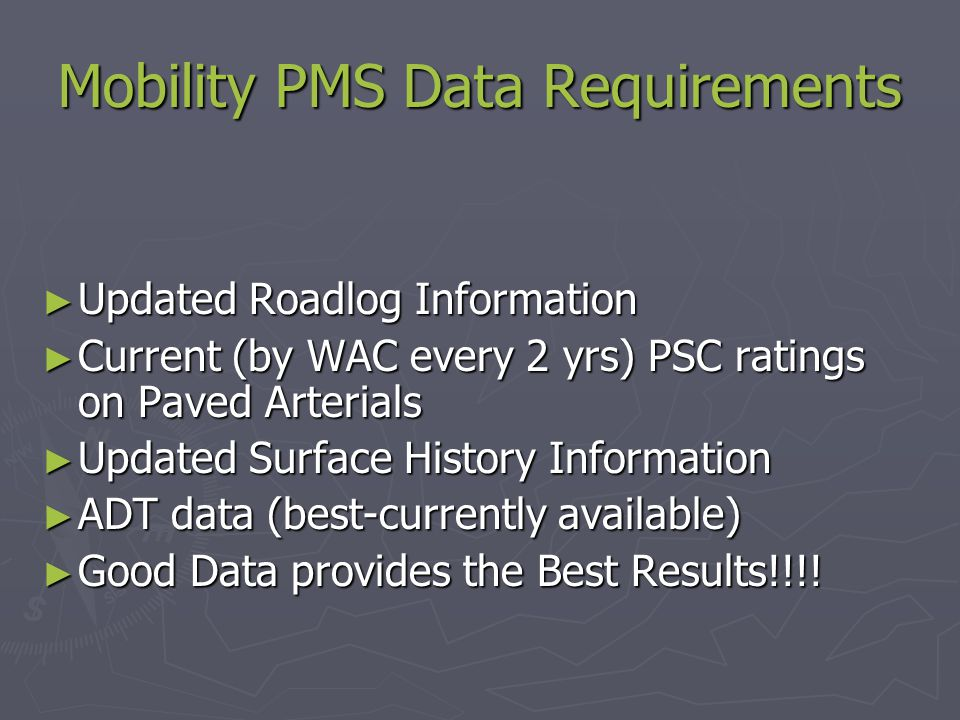 Mobility PMS Data Requirements ► Updated Roadlog Information ► Current (by WAC every 2 yrs) PSC ratings on Paved Arterials ► Updated Surface History Information ► ADT data (best-currently available) ► Good Data provides the Best Results!!!!