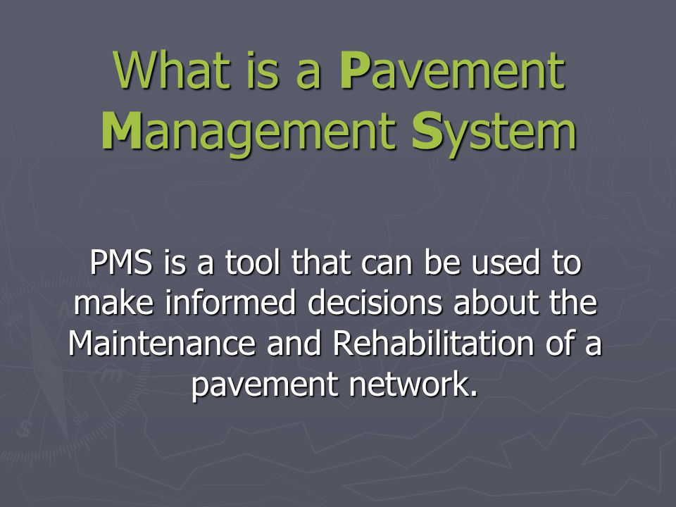 What is a Pavement Management System PMS is a tool that can be used to make informed decisions about the Maintenance and Rehabilitation of a pavement network.