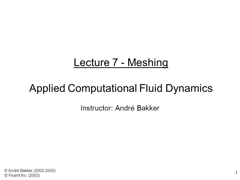 1 Lecture 7 - Meshing Applied Computational Fluid Dynamics Instructor: André Bakker © André Bakker (2002-2005) © Fluent Inc.