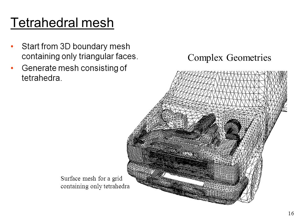 16 Complex Geometries Surface mesh for a grid containing only tetrahedra Tetrahedral mesh Start from 3D boundary mesh containing only triangular faces.