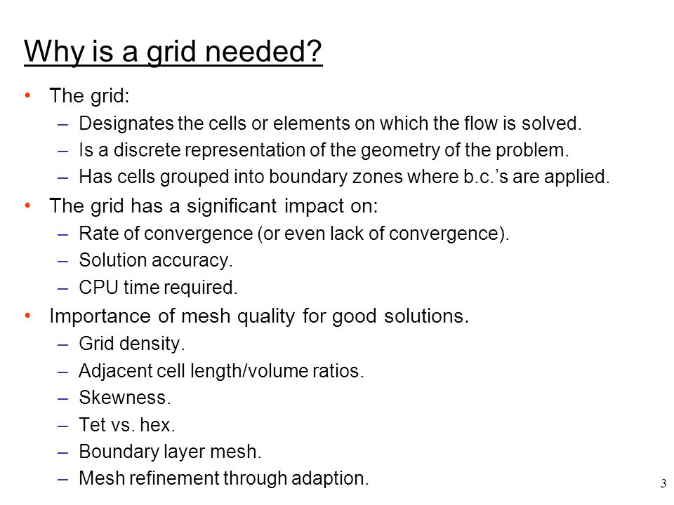 3 Why is a grid needed. The grid: –Designates the cells or elements on which the flow is solved.