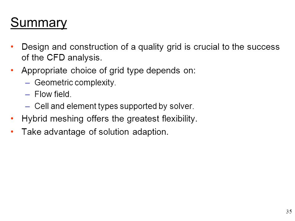 35 Summary Design and construction of a quality grid is crucial to the success of the CFD analysis.