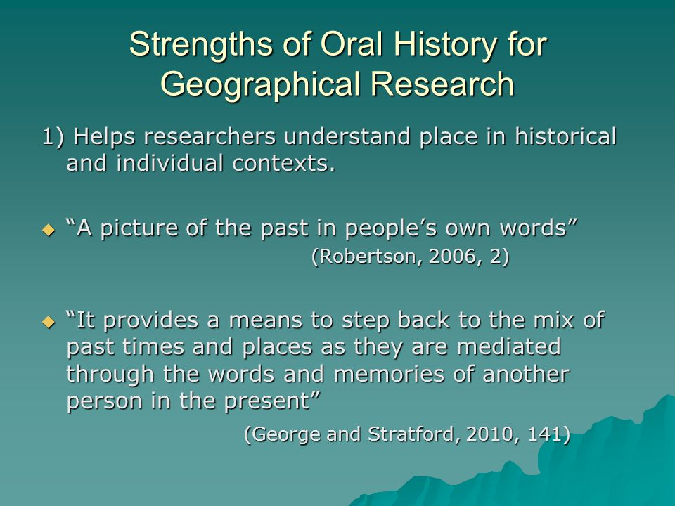 Strengths of Oral History for Geographical Research 1) Helps researchers understand place in historical and individual contexts.