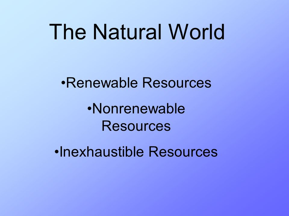 The Natural World Renewable Resources Nonrenewable Resources Inexhaustible Resources