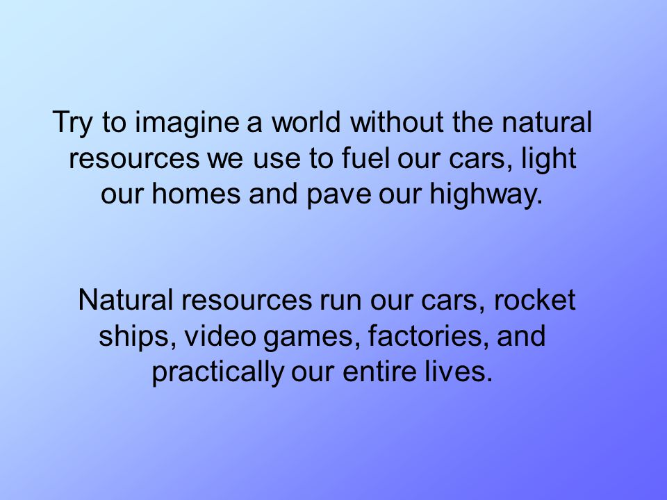 Try to imagine a world without the natural resources we use to fuel our cars, light our homes and pave our highway. Natural resources run our cars, ro