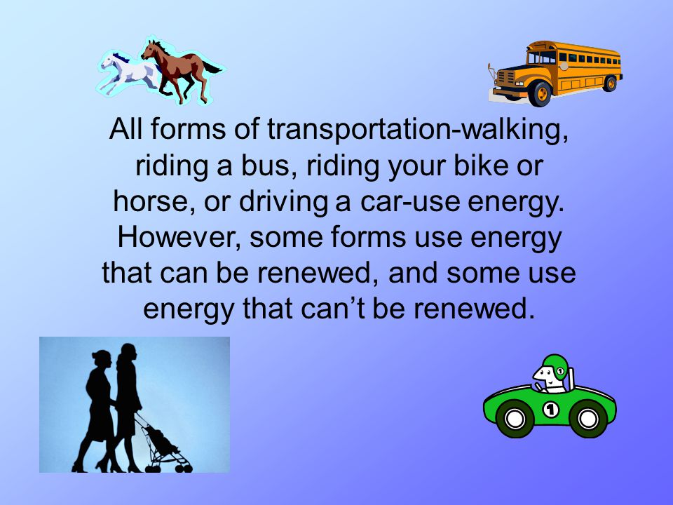 All forms of transportation-walking, riding a bus, riding your bike or horse, or driving a car-use energy. However, some forms use energy that can be
