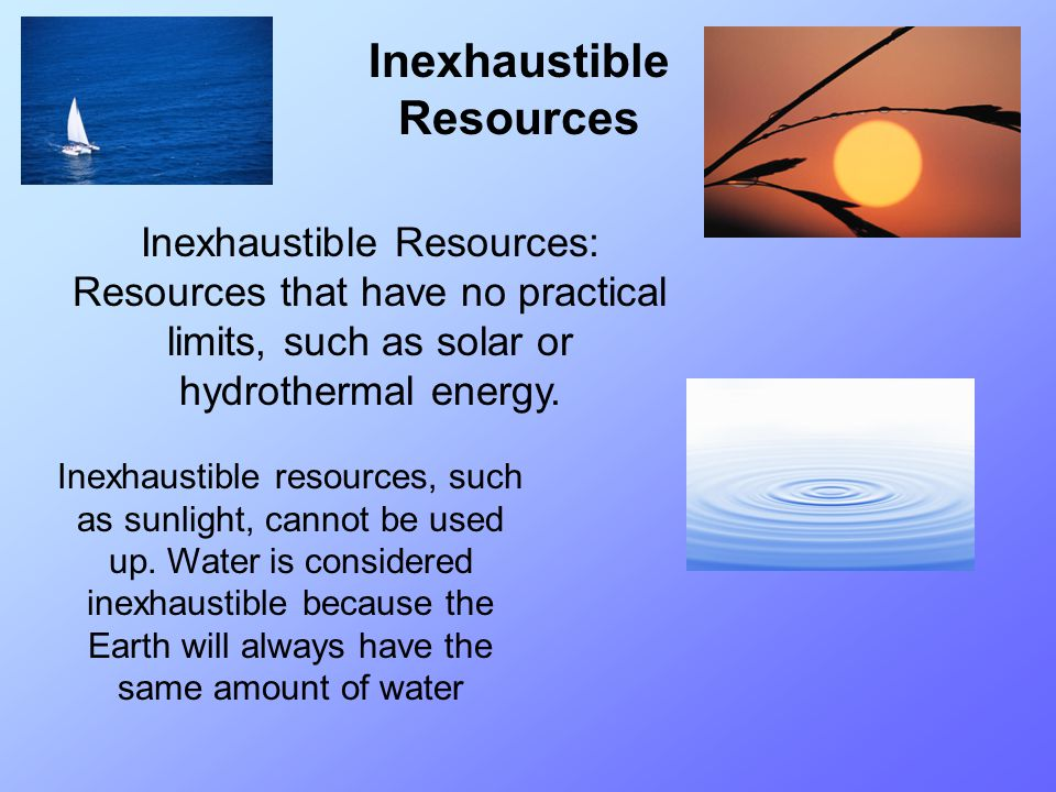 Inexhaustible Resources Inexhaustible Resources: Resources that have no practical limits, such as solar or hydrothermal energy. Inexhaustible resource