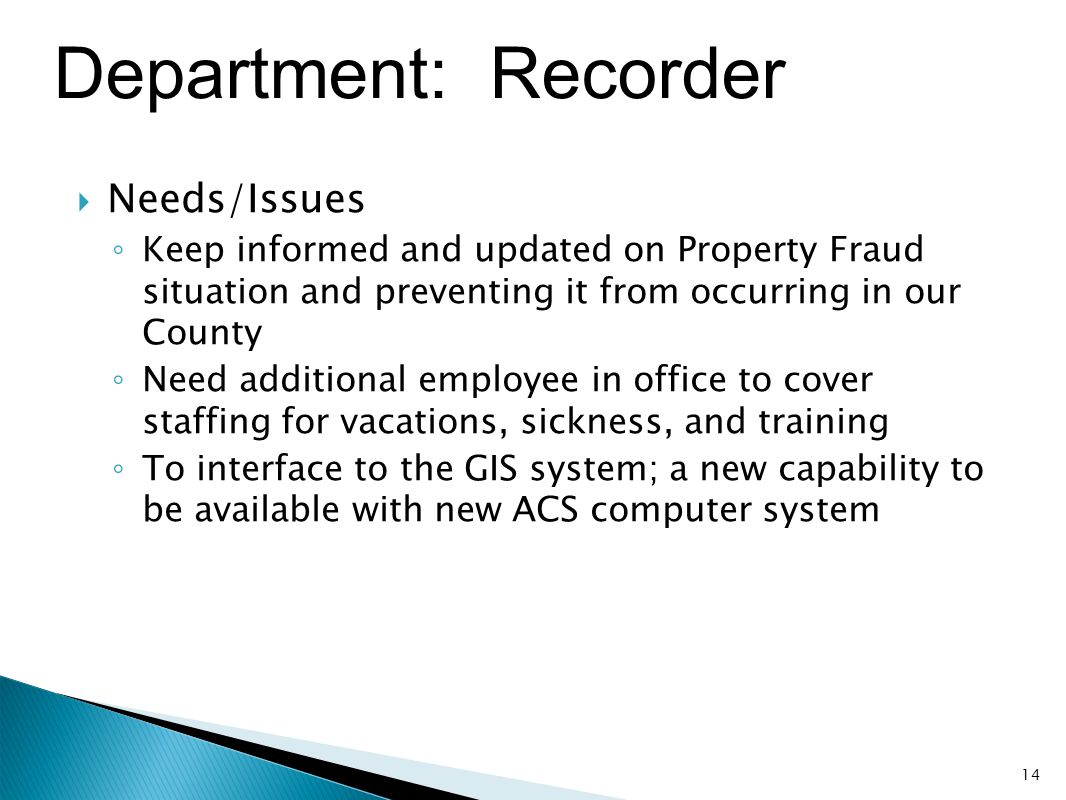Department: Recorder  Needs/Issues ◦ Keep informed and updated on Property Fraud situation and preventing it from occurring in our County ◦ Need addi