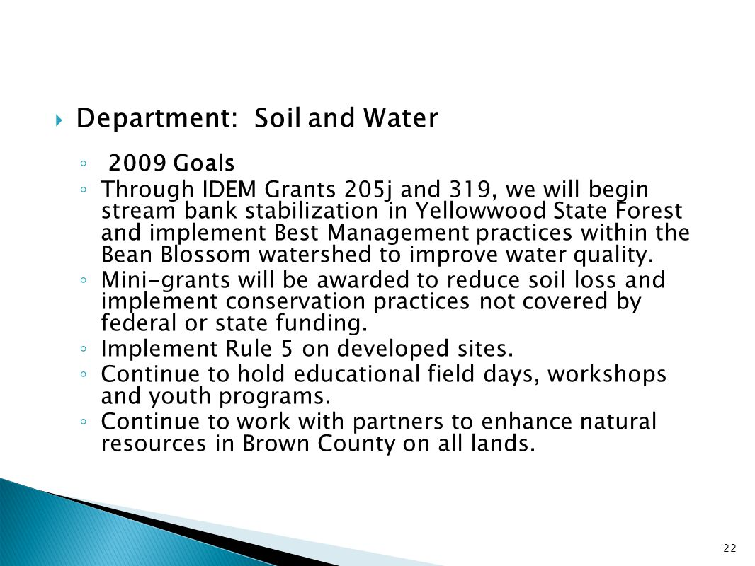  Department: Soil and Water ◦ 2009 Goals ◦ Through IDEM Grants 205j and 319, we will begin stream bank stabilization in Yellowwood State Forest and i