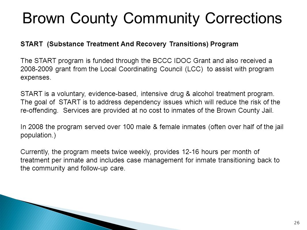 26 Brown County Community Corrections START (Substance Treatment And Recovery Transitions) Program The START program is funded through the BCCC IDOC G
