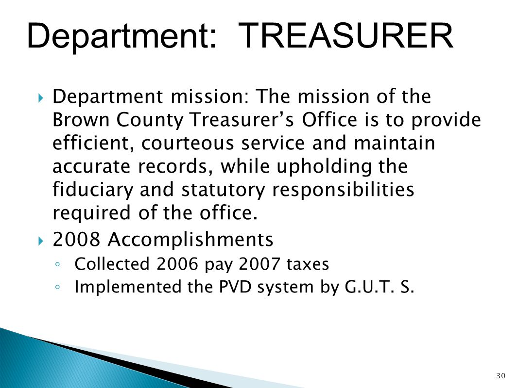 Department: TREASURER  Department mission: The mission of the Brown County Treasurer's Office is to provide efficient, courteous service and maintain