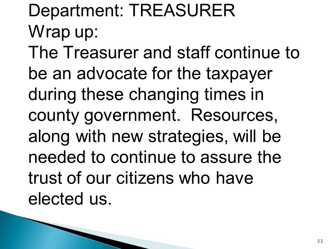Department: TREASURER Wrap up: The Treasurer and staff continue to be an advocate for the taxpayer during these changing times in county government. R