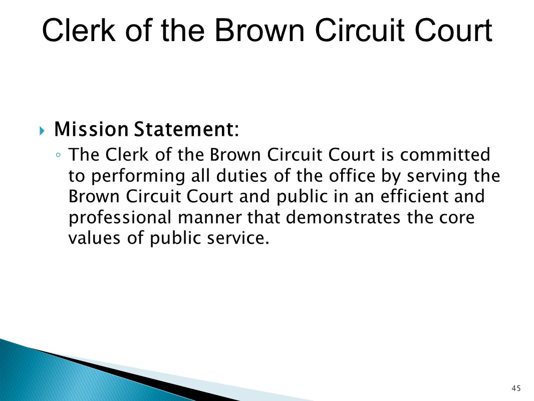 Clerk of the Brown Circuit Court  Mission Statement: ◦ The Clerk of the Brown Circuit Court is committed to performing all duties of the office by se