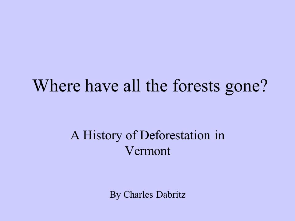Where have all the forests gone A History of Deforestation in Vermont By Charles Dabritz