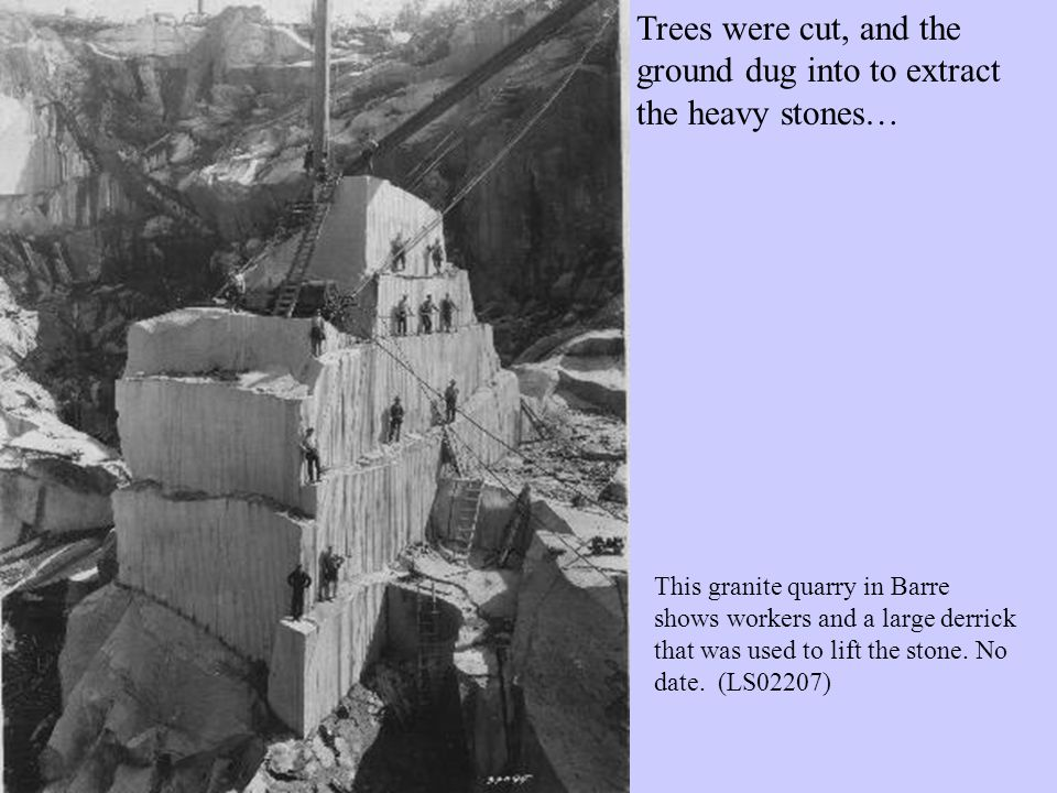Trees were cut, and the ground dug into to extract the heavy stones… This granite quarry in Barre shows workers and a large derrick that was used to lift the stone.