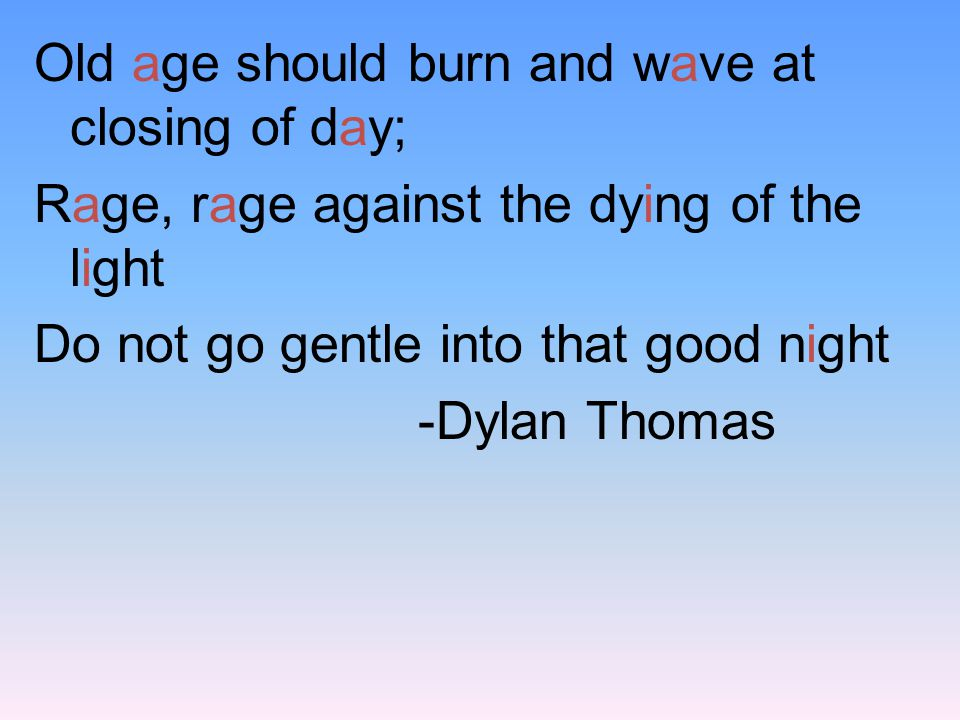 Old age should burn and wave at closing of day; Rage, rage against the dying of the light Do not go gentle into that good night -Dylan Thomas