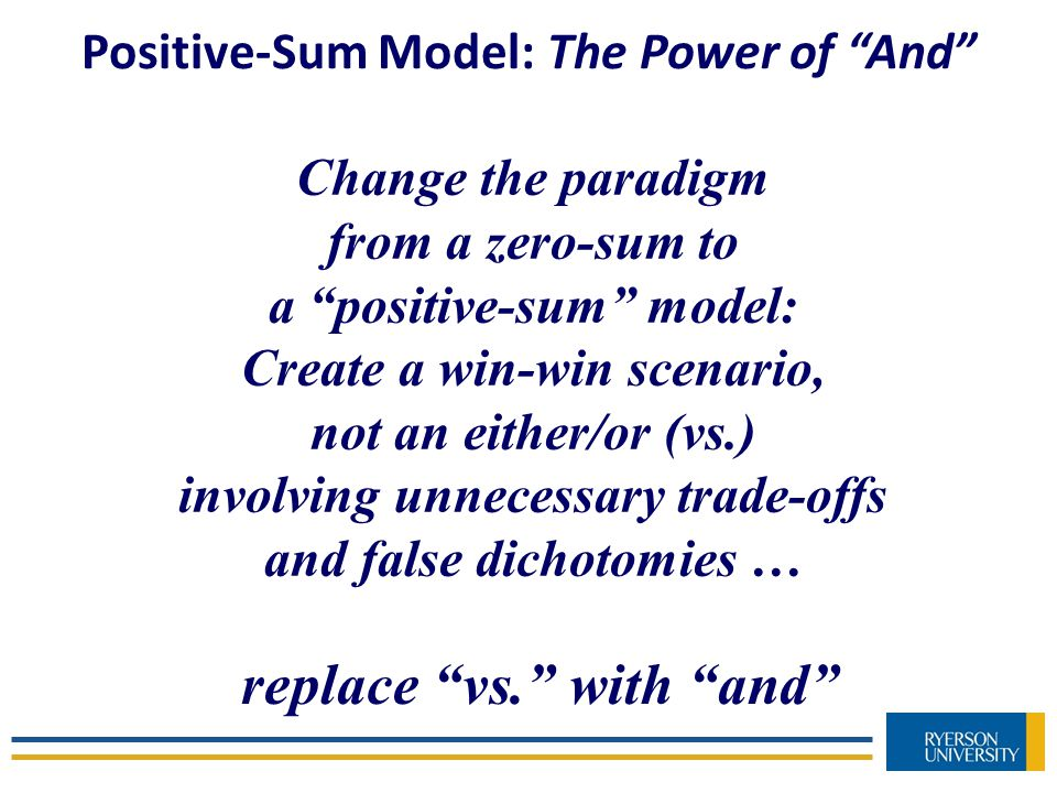 Positive-Sum Model: The Power of And Change the paradigm from a zero-sum to a positive-sum model: Create a win-win scenario, not an either/or (vs.) involving unnecessary trade-offs and false dichotomies … replace vs. with and