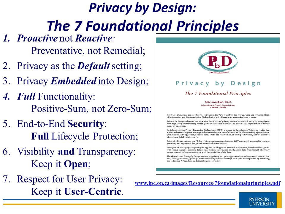Privacy by Design: The 7 Foundational Principles www.ipc.on.ca/images/Resources/7foundationalprinciples.pdf 1.Proactive not Reactive: Preventative, not Remedial; 2.Privacy as the Default setting; 3.Privacy Embedded into Design; 4.Full Functionality: Positive-Sum, not Zero-Sum; 5.End-to-End Security: Full Lifecycle Protection; 6.Visibility and Transparency: Keep it Open; 7.Respect for User Privacy: Keep it User-Centric.