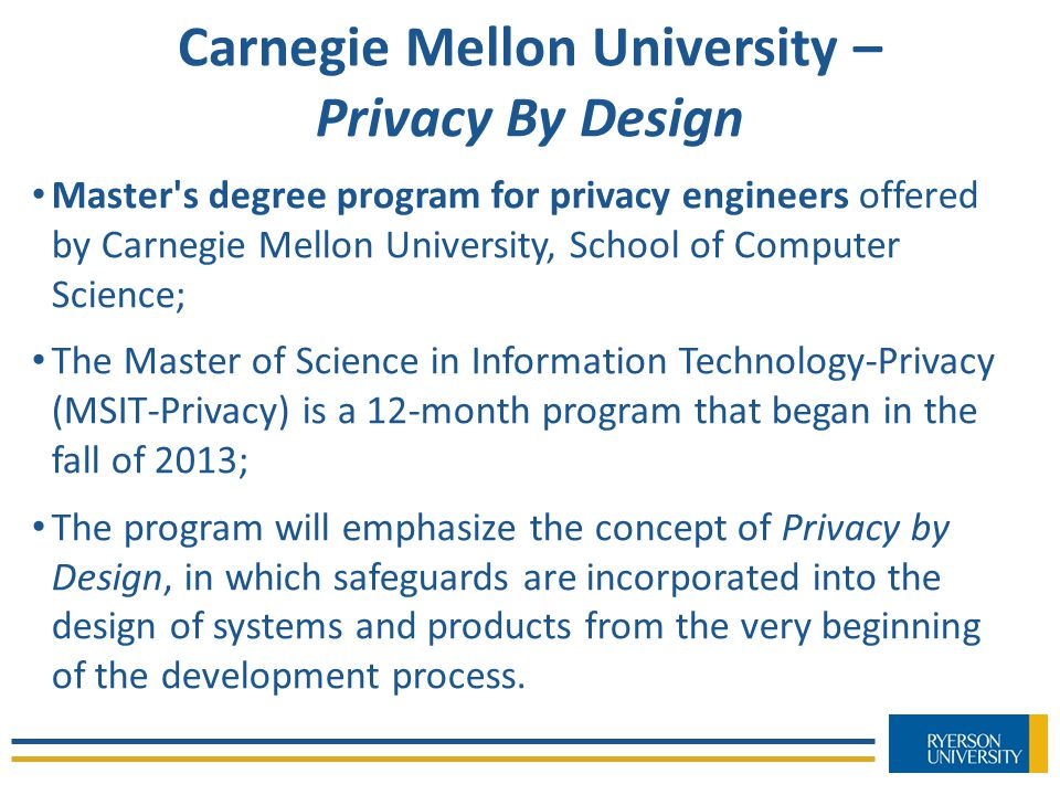 Carnegie Mellon University – Privacy By Design Master s degree program for privacy engineers offered by Carnegie Mellon University, School of Computer Science; The Master of Science in Information Technology-Privacy (MSIT-Privacy) is a 12-month program that began in the fall of 2013; The program will emphasize the concept of Privacy by Design, in which safeguards are incorporated into the design of systems and products from the very beginning of the development process.