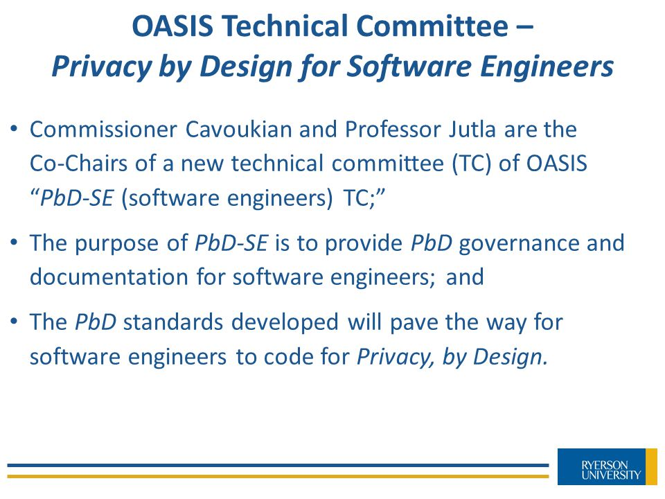 OASIS Technical Committee – Privacy by Design for Software Engineers Commissioner Cavoukian and Professor Jutla are the Co-Chairs of a new technical committee (TC) of OASIS PbD-SE (software engineers) TC; The purpose of PbD-SE is to provide PbD governance and documentation for software engineers; and The PbD standards developed will pave the way for software engineers to code for Privacy, by Design.
