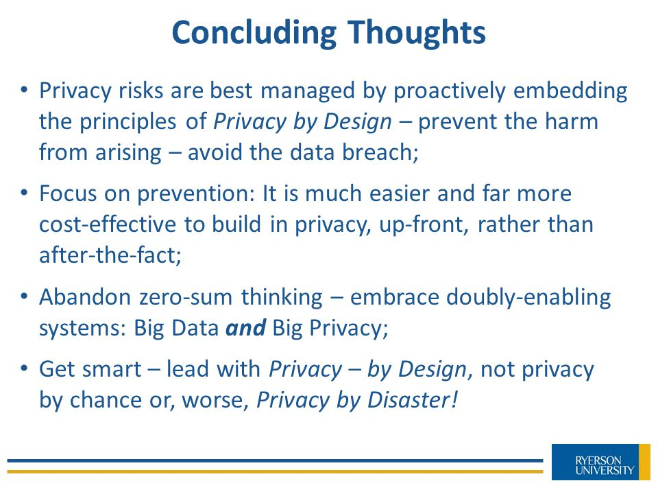 Concluding Thoughts Privacy risks are best managed by proactively embedding the principles of Privacy by Design – prevent the harm from arising – avoid the data breach; Focus on prevention: It is much easier and far more cost-effective to build in privacy, up-front, rather than after-the-fact; Abandon zero-sum thinking – embrace doubly-enabling systems: Big Data and Big Privacy; Get smart – lead with Privacy – by Design, not privacy by chance or, worse, Privacy by Disaster!