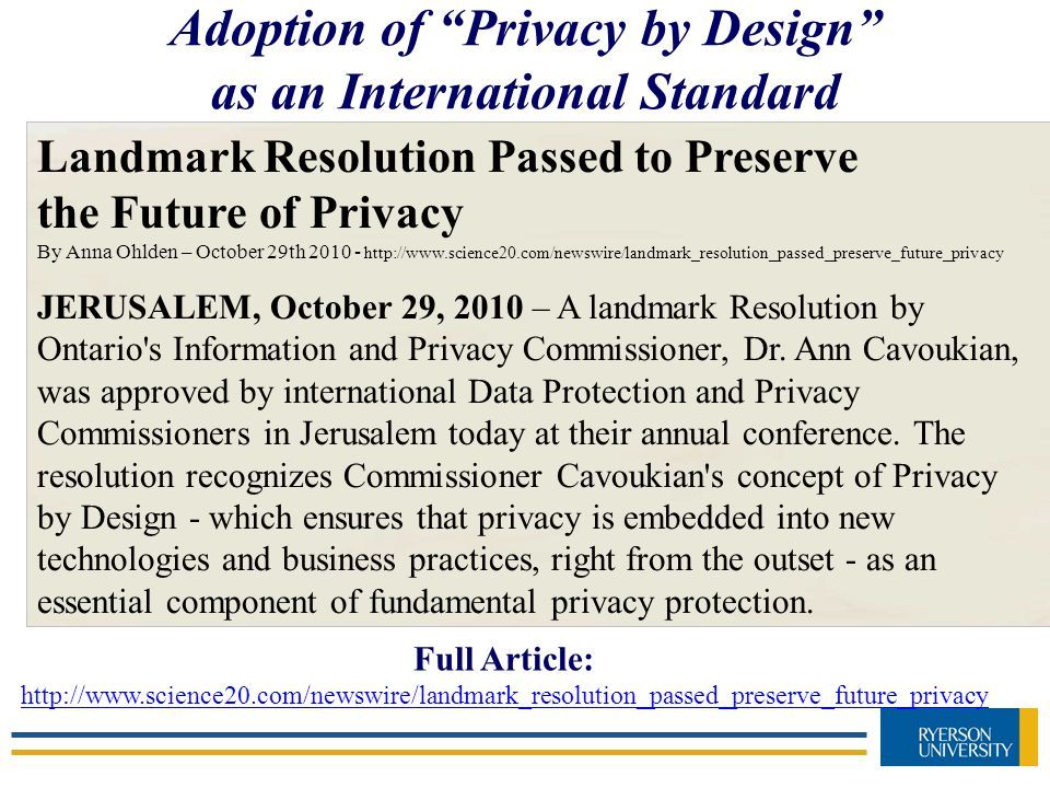 Landmark Resolution Passed to Preserve the Future of Privacy By Anna Ohlden – October 29th 2010 - http://www.science20.com/newswire/landmark_resolution_passed_preserve_future_privacy JERUSALEM, October 29, 2010 – A landmark Resolution by Ontario s Information and Privacy Commissioner, Dr.