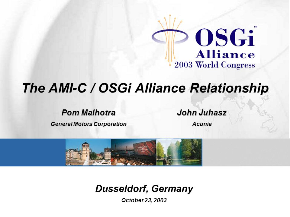 The AMI-C / OSGi Alliance Relationship Pom Malhotra General Motors Corporation John Juhasz Acunia Dusseldorf, Germany October 23, 2003