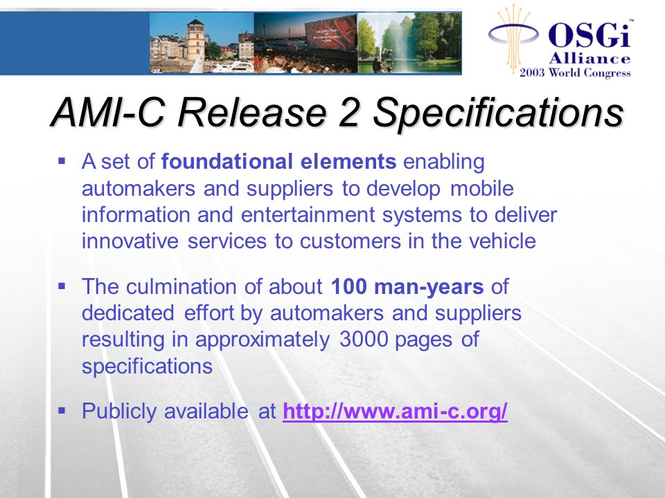  A set of foundational elements enabling automakers and suppliers to develop mobile information and entertainment systems to deliver innovative services to customers in the vehicle  The culmination of about 100 man-years of dedicated effort by automakers and suppliers resulting in approximately 3000 pages of specifications  Publicly available at http://www.ami-c.org/http://www.ami-c.org/ AMI-C Release 2 Specifications