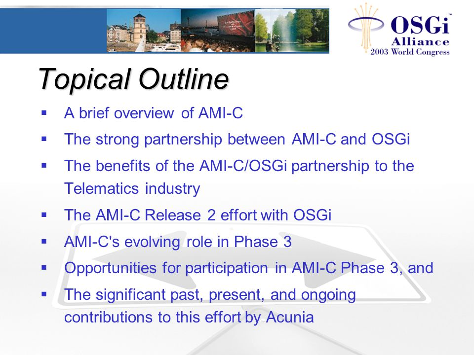 Topical Outline  A brief overview of AMI-C  The strong partnership between AMI-C and OSGi  The benefits of the AMI-C/OSGi partnership to the Telema