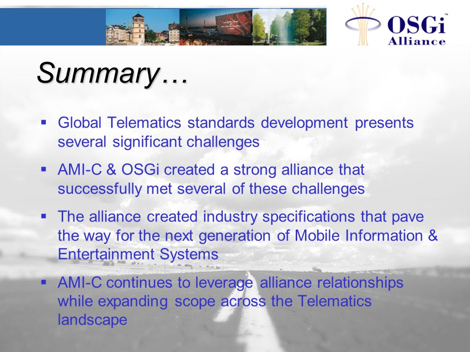 Summary…  Global Telematics standards development presents several significant challenges  AMI-C & OSGi created a strong alliance that successfully met several of these challenges  The alliance created industry specifications that pave the way for the next generation of Mobile Information & Entertainment Systems  AMI-C continues to leverage alliance relationships while expanding scope across the Telematics landscape