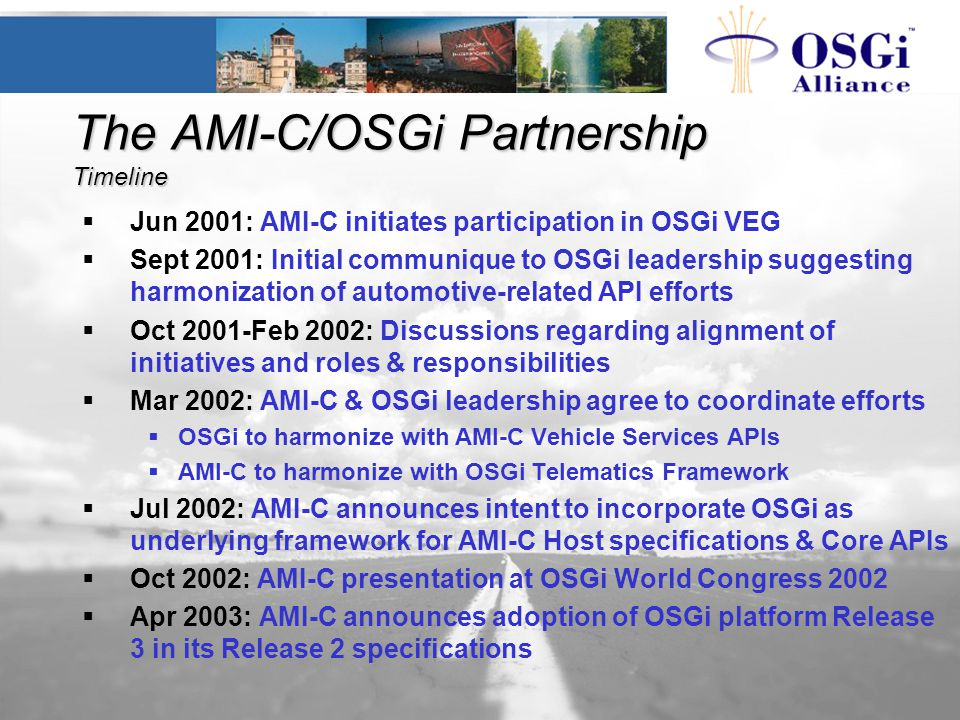 The AMI-C/OSGi Partnership Timeline  Jun 2001: AMI-C initiates participation in OSGi VEG  Sept 2001: Initial communique to OSGi leadership suggesting harmonization of automotive-related API efforts  Oct 2001-Feb 2002: Discussions regarding alignment of initiatives and roles & responsibilities  Mar 2002: AMI-C & OSGi leadership agree to coordinate efforts  OSGi to harmonize with AMI-C Vehicle Services APIs  AMI-C to harmonize with OSGi Telematics Framework  Jul 2002: AMI-C announces intent to incorporate OSGi as underlying framework for AMI-C Host specifications & Core APIs  Oct 2002: AMI-C presentation at OSGi World Congress 2002  Apr 2003: AMI-C announces adoption of OSGi platform Release 3 in its Release 2 specifications