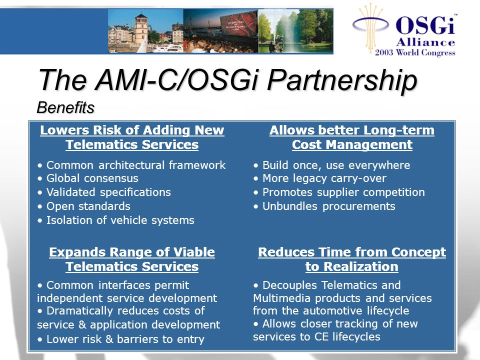 The AMI-C/OSGi Partnership Benefits Lowers Risk of Adding New Telematics Services Allows better Long-term Cost Management Expands Range of Viable Telematics Services Reduces Time from Concept to Realization Common architectural framework Global consensus Validated specifications Open standards Isolation of vehicle systems Lowers Risk of Adding New Telematics Services Build once, use everywhere More legacy carry-over Promotes supplier competition Unbundles procurements Allows better Long-term Cost Management Common interfaces permit independent service development Dramatically reduces costs of service & application development Lower risk & barriers to entry Expands Range of Viable Telematics Services Decouples Telematics and Multimedia products and services from the automotive lifecycle Allows closer tracking of new services to CE lifecycles Reduces Time from Concept to Realization
