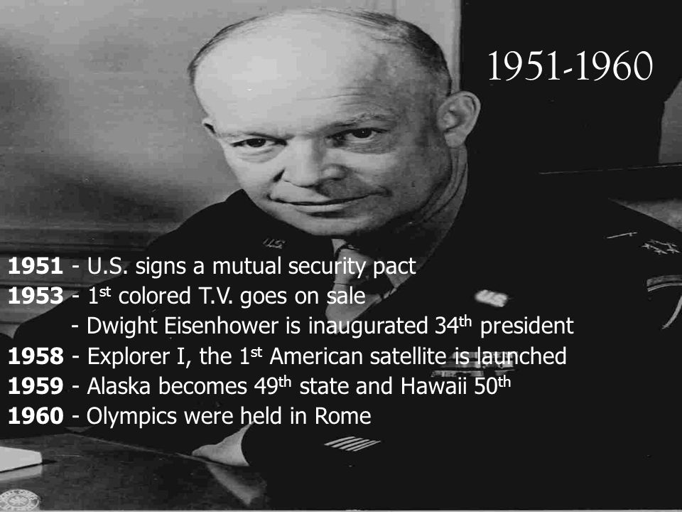 1951-1960 1951 - U.S. signs a mutual security pact 1953 - 1 st colored T.V. goes on sale - Dwight Eisenhower is inaugurated 34 th president 1958 - Exp